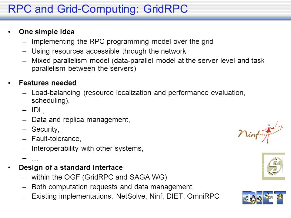 RPC and Grid-Computing: GridRPC One simple idea –Implementing the RPC programming model over the grid –Using resources accessible through the network –Mixed parallelism model (data-parallel model at the server level and task parallelism between the servers) Features needed –Load-balancing (resource localization and performance evaluation, scheduling), –IDL, –Data and replica management, –Security, –Fault-tolerance, –Interoperability with other systems, –… Design of a standard interface – within the OGF (GridRPC and SAGA WG) – Both computation requests and data management – Existing implementations: NetSolve, Ninf, DIET, OmniRPC