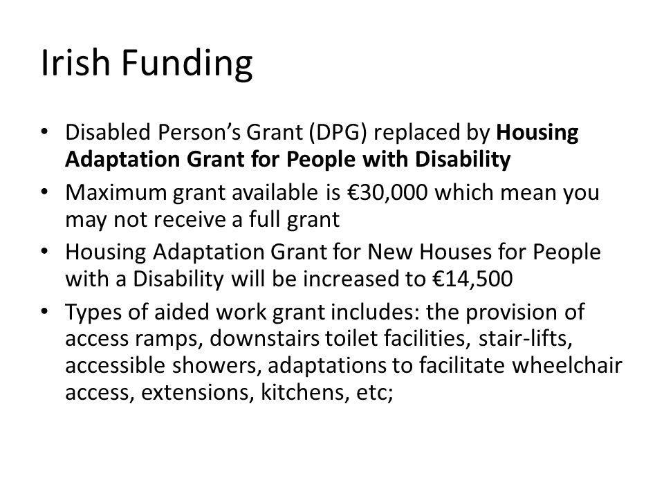 Irish Funding Disabled Persons Grant (DPG) replaced by Housing Adaptation Grant for People with Disability Maximum grant available is 30,000 which mean you may not receive a full grant Housing Adaptation Grant for New Houses for People with a Disability will be increased to 14,500 Types of aided work grant includes: the provision of access ramps, downstairs toilet facilities, stair-lifts, accessible showers, adaptations to facilitate wheelchair access, extensions, kitchens, etc;