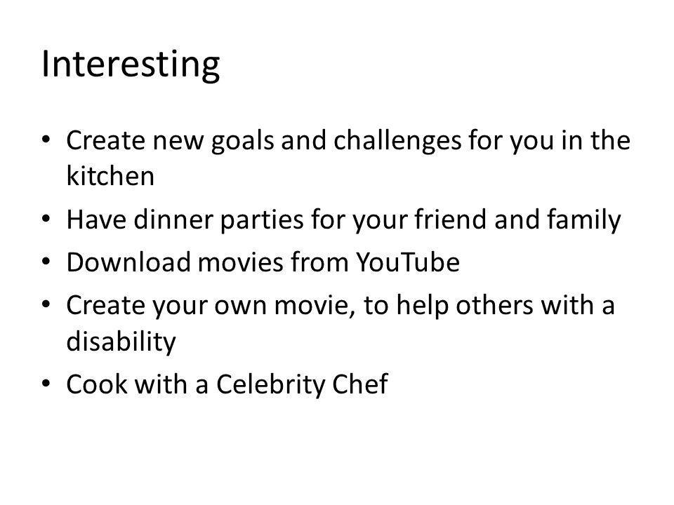 Interesting Create new goals and challenges for you in the kitchen Have dinner parties for your friend and family Download movies from YouTube Create your own movie, to help others with a disability Cook with a Celebrity Chef