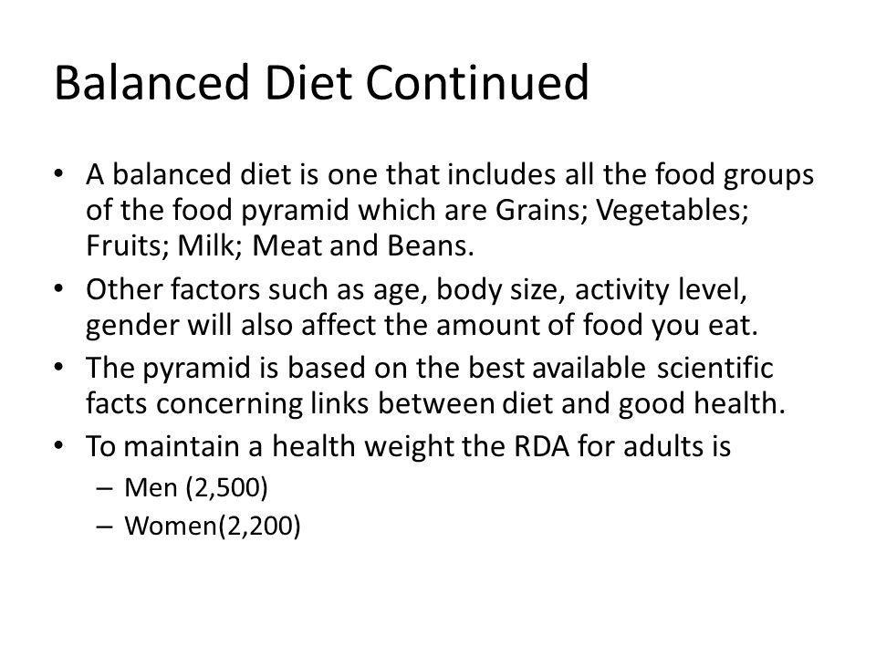 Balanced Diet Continued A balanced diet is one that includes all the food groups of the food pyramid which are Grains; Vegetables; Fruits; Milk; Meat and Beans.