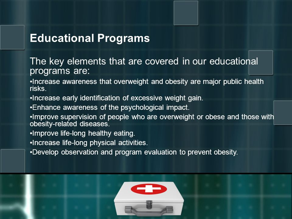 Educational Programs The key elements that are covered in our educational programs are: Increase awareness that overweight and obesity are major public health risks.