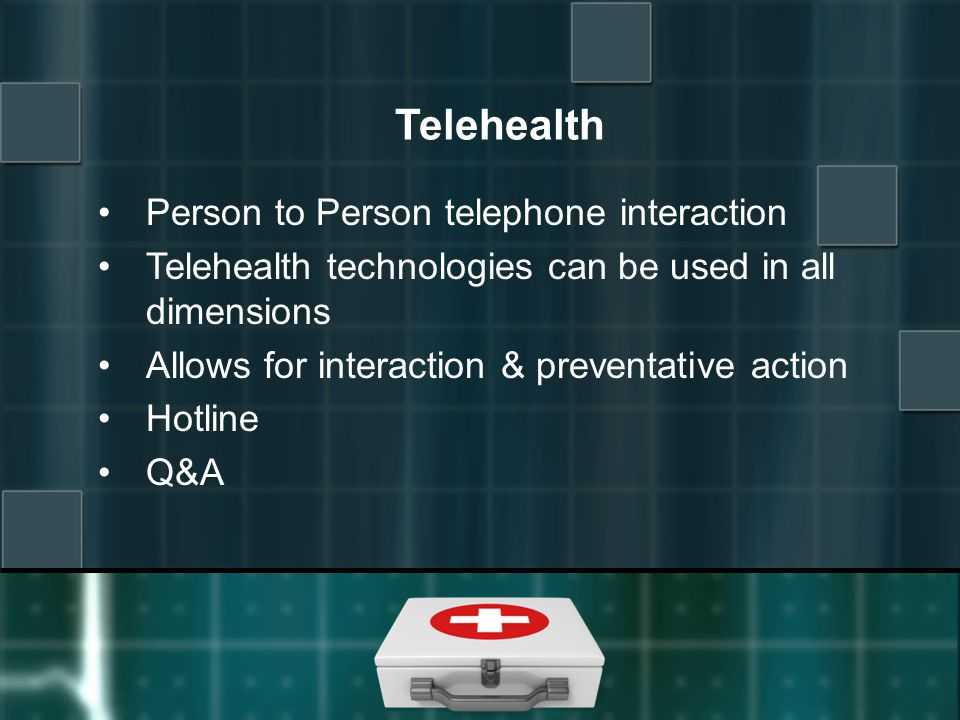 Telehealth Person to Person telephone interaction Telehealth technologies can be used in all dimensions Allows for interaction & preventative action Hotline Q&A