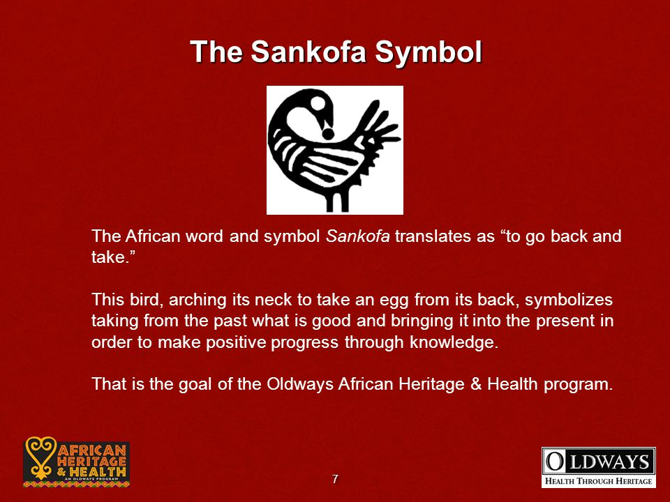 The Sankofa Symbol The African word and symbol Sankofa translates as to go back and take. This bird, arching its neck to take an egg from its back, sy