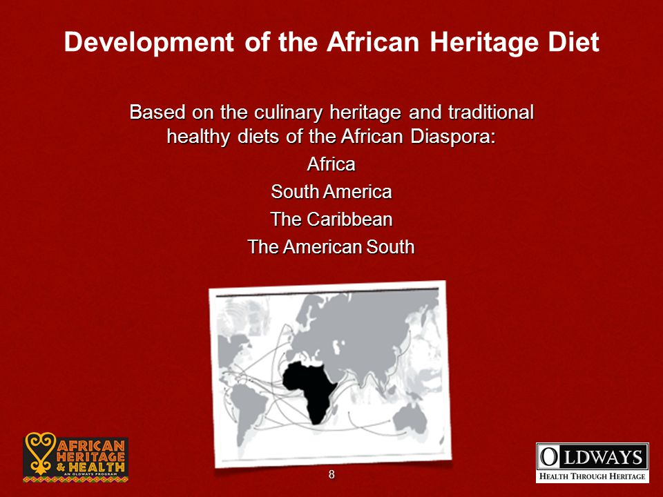 Based on the culinary heritage and traditional healthy diets of the African Diaspora: Africa South America The Caribbean The American South Development of the African Heritage Diet 8