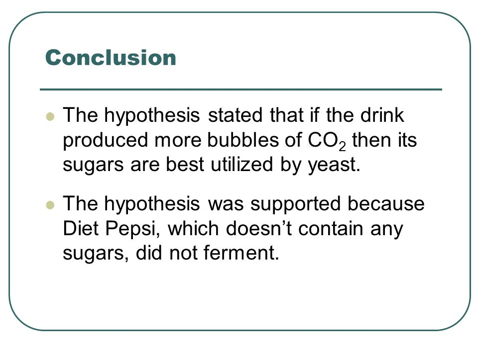 Conclusion The hypothesis stated that if the drink produced more bubbles of CO 2 then its sugars are best utilized by yeast. The hypothesis was suppor