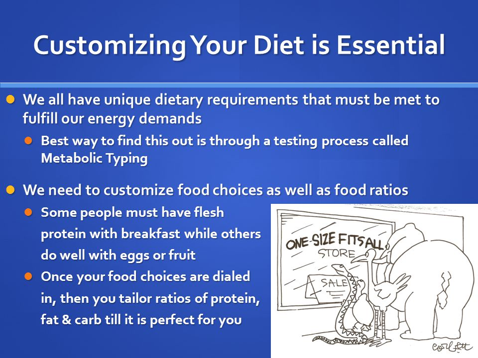 Customizing Your Diet is Essential We all have unique dietary requirements that must be met to fulfill our energy demands We all have unique dietary requirements that must be met to fulfill our energy demands Best way to find this out is through a testing process called Metabolic Typing Best way to find this out is through a testing process called Metabolic Typing We need to customize food choices as well as food ratios We need to customize food choices as well as food ratios Some people must have flesh Some people must have flesh protein with breakfast while others do well with eggs or fruit Once your food choices are dialed Once your food choices are dialed in, then you tailor ratios of protein, fat & carb till it is perfect for you