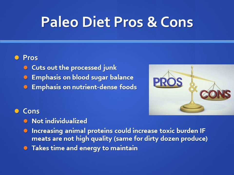 Paleo Diet Pros & Cons Pros Pros Cuts out the processed junk Cuts out the processed junk Emphasis on blood sugar balance Emphasis on blood sugar balance Emphasis on nutrient-dense foods Emphasis on nutrient-dense foods Cons Cons Not individualized Not individualized Increasing animal proteins could increase toxic burden IF meats are not high quality (same for dirty dozen produce) Increasing animal proteins could increase toxic burden IF meats are not high quality (same for dirty dozen produce) Takes time and energy to maintain Takes time and energy to maintain
