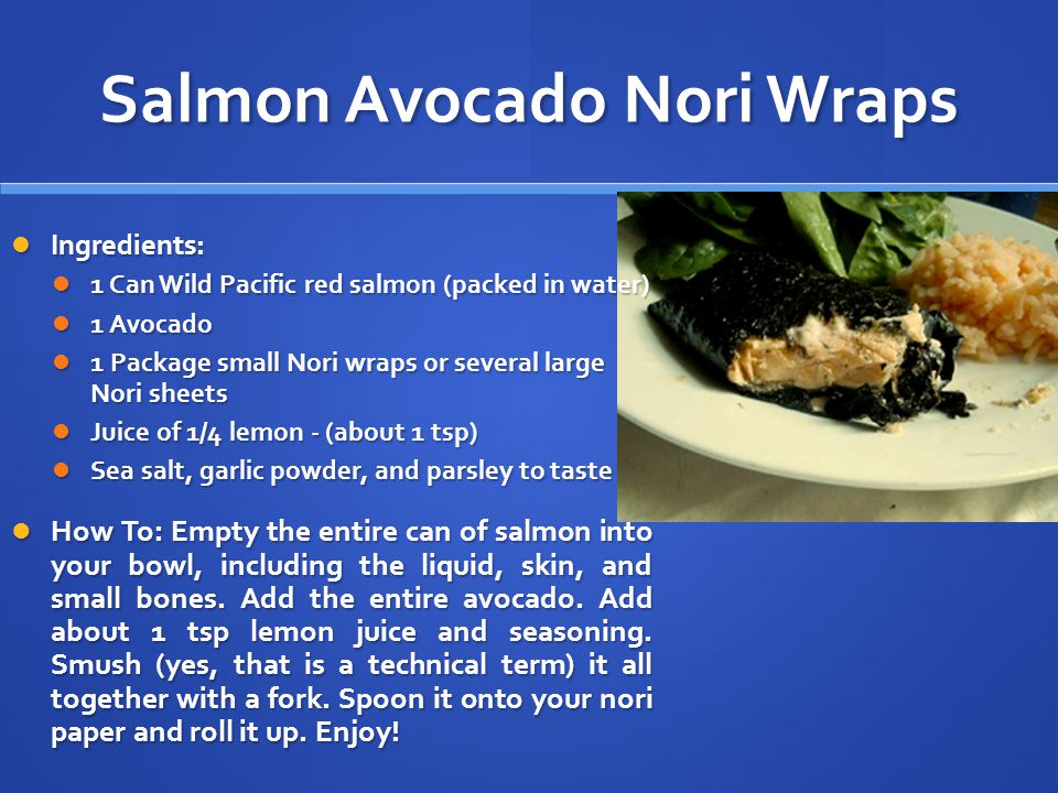 Salmon Avocado Nori Wraps Ingredients: Ingredients: 1 Can Wild Pacific red salmon (packed in water) 1 Can Wild Pacific red salmon (packed in water) 1 Avocado 1 Avocado 1 Package small Nori wraps or several large Nori sheets 1 Package small Nori wraps or several large Nori sheets Juice of 1/4 lemon - (about 1 tsp) Juice of 1/4 lemon - (about 1 tsp) Sea salt, garlic powder, and parsley to taste Sea salt, garlic powder, and parsley to taste How To: Empty the entire can of salmon into your bowl, including the liquid, skin, and small bones.