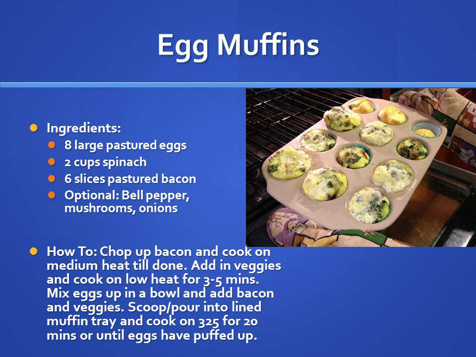 Egg Muffins Ingredients: Ingredients: 8 large pastured eggs 8 large pastured eggs 2 cups spinach 2 cups spinach 6 slices pastured bacon 6 slices pastured bacon Optional: Bell pepper, mushrooms, onions Optional: Bell pepper, mushrooms, onions How To: Chop up bacon and cook on medium heat till done.