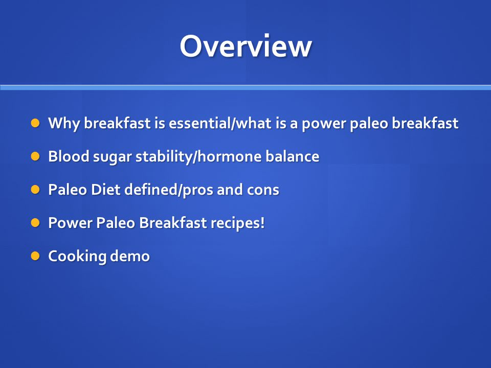 Overview Why breakfast is essential/what is a power paleo breakfast Why breakfast is essential/what is a power paleo breakfast Blood sugar stability/hormone balance Blood sugar stability/hormone balance Paleo Diet defined/pros and cons Paleo Diet defined/pros and cons Power Paleo Breakfast recipes.