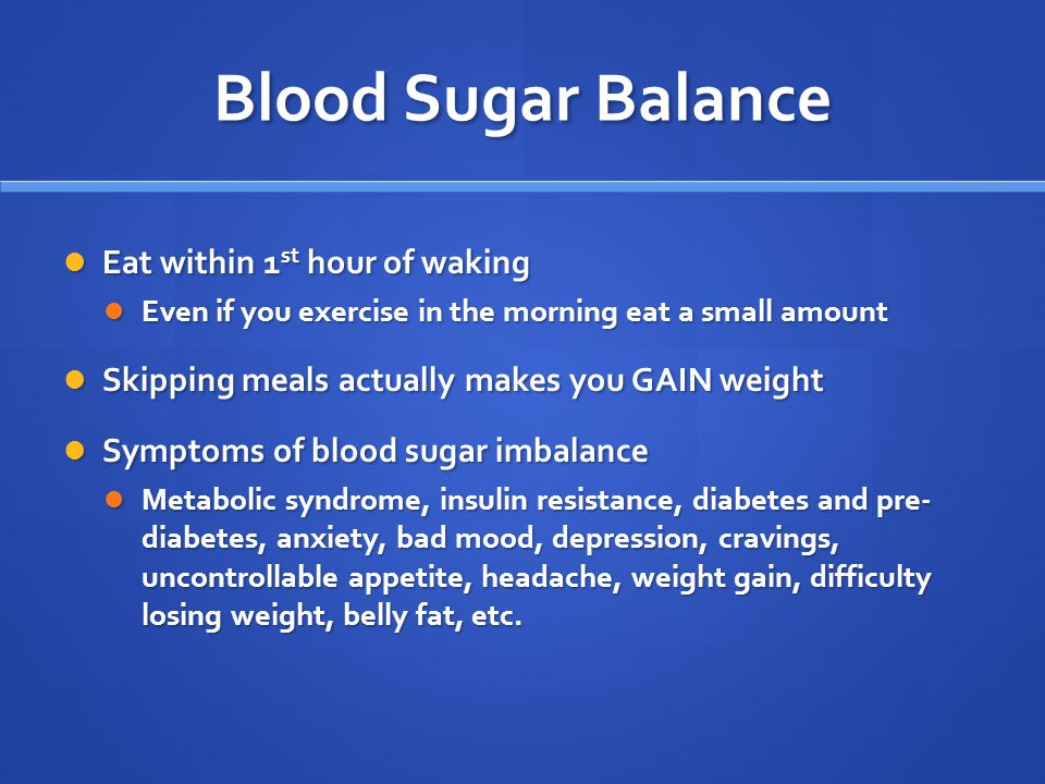 Blood Sugar Balance Eat within 1 st hour of waking Eat within 1 st hour of waking Even if you exercise in the morning eat a small amount Even if you exercise in the morning eat a small amount Skipping meals actually makes you GAIN weight Skipping meals actually makes you GAIN weight Symptoms of blood sugar imbalance Symptoms of blood sugar imbalance Metabolic syndrome, insulin resistance, diabetes and pre- diabetes, anxiety, bad mood, depression, cravings, uncontrollable appetite, headache, weight gain, difficulty losing weight, belly fat, etc.