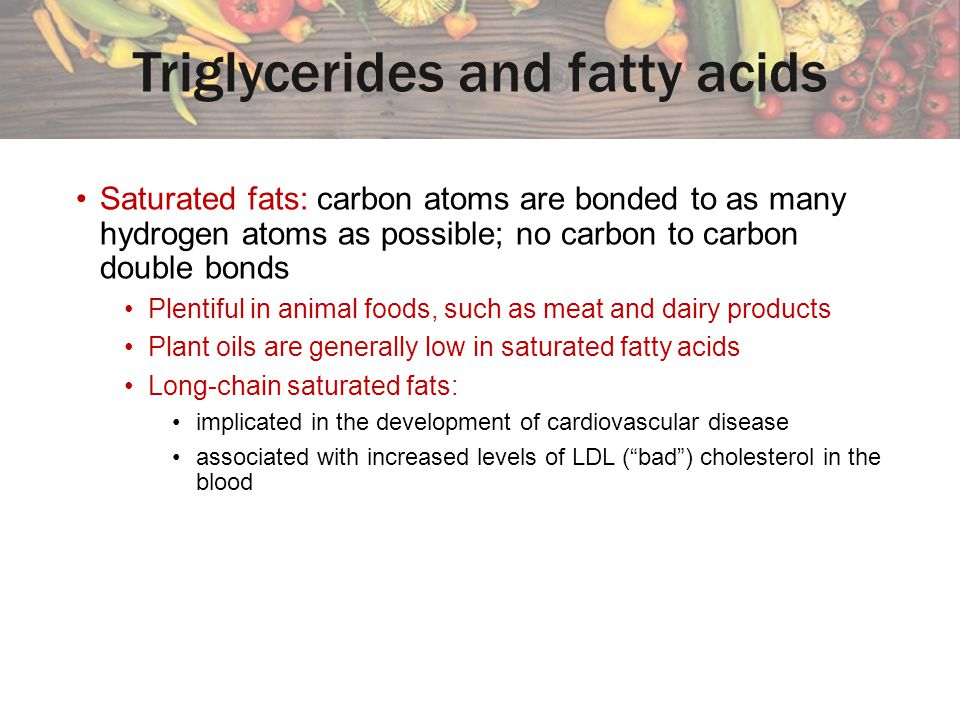 Saturated fats: carbon atoms are bonded to as many hydrogen atoms as possible; no carbon to carbon double bonds Plentiful in animal foods, such as meat and dairy products Plant oils are generally low in saturated fatty acids Long-chain saturated fats: implicated in the development of cardiovascular disease associated with increased levels of LDL (bad) cholesterol in the blood Triglycerides and fatty acids