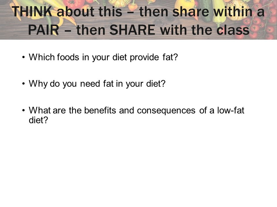 THINK about this – then share within a PAIR – then SHARE with the class Which foods in your diet provide fat.