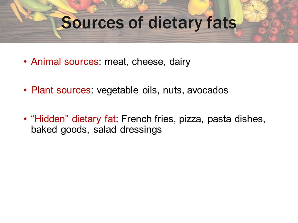 Sources of dietary fats Animal sources: meat, cheese, dairy Plant sources: vegetable oils, nuts, avocados Hidden dietary fat: French fries, pizza, pasta dishes, baked goods, salad dressings