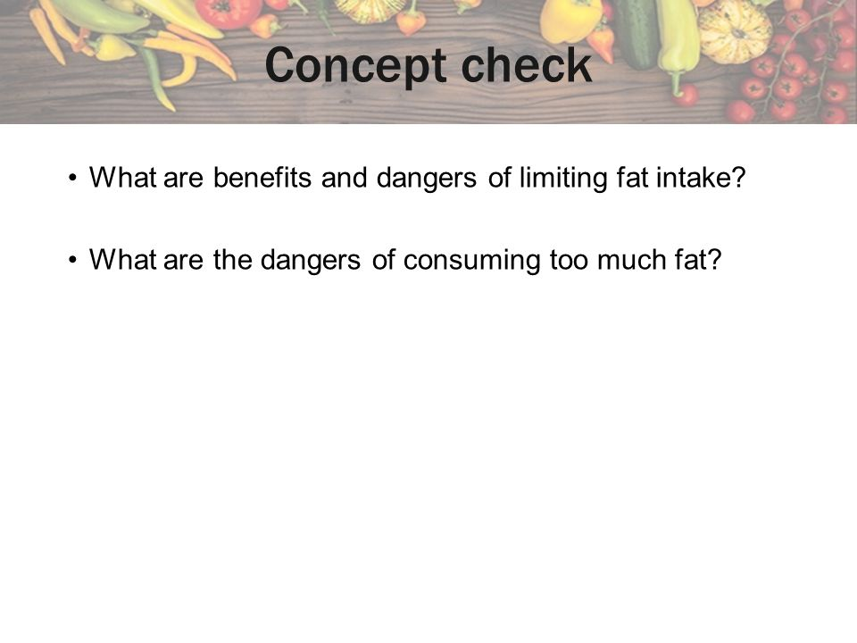 What are benefits and dangers of limiting fat intake.