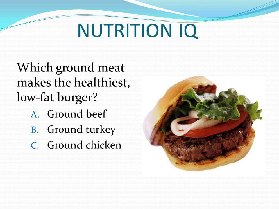 NUTRITION IQ Which ground meat makes the healthiest, low-fat burger? A. Ground beef B. Ground turkey C. Ground chicken