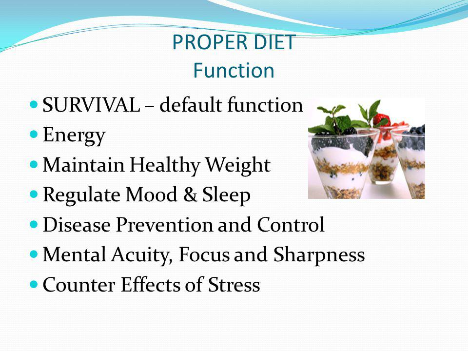 PROPER DIET Function SURVIVAL – default function Energy Maintain Healthy Weight Regulate Mood & Sleep Disease Prevention and Control Mental Acuity, Fo