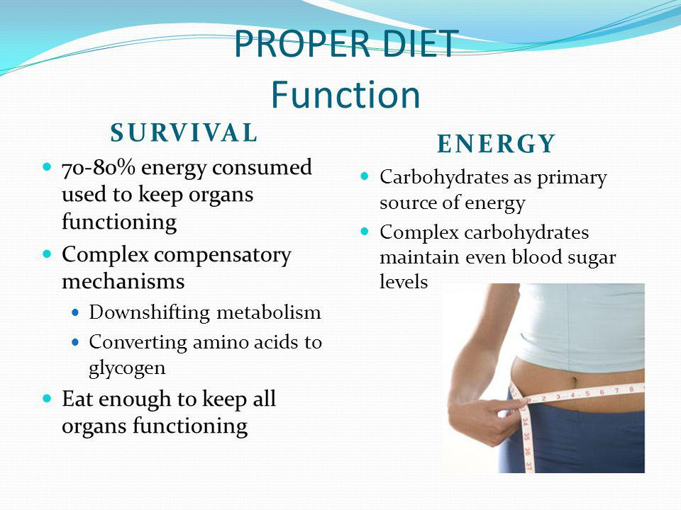 PROPER DIET Function SURVIVAL 70-80% energy consumed used to keep organs functioning Complex compensatory mechanisms Downshifting metabolism Convertin