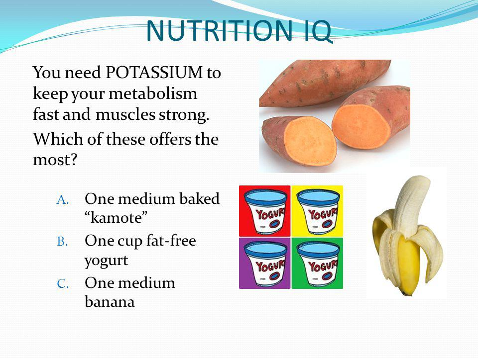 NUTRITION IQ You need POTASSIUM to keep your metabolism fast and muscles strong. Which of these offers the most? A. One medium baked kamote B. One cup