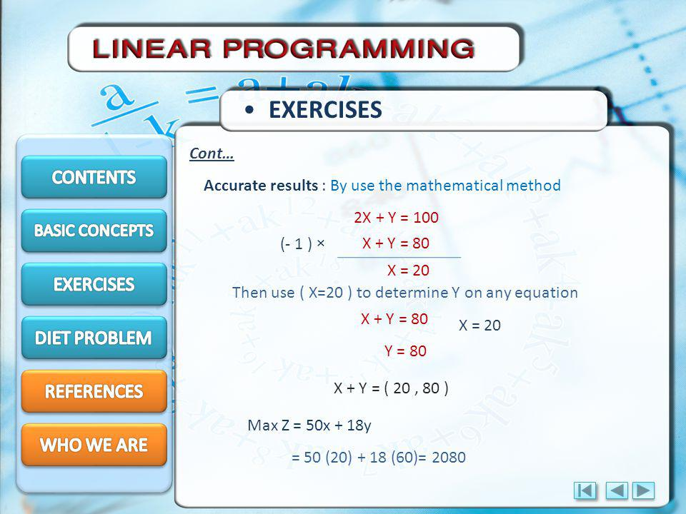 EXERCISES Cont… Accurate results : By use the mathematical method 2X + Y = 100 X + Y = 80 Then use ( X=20 ) to determine Y on any equation (- 1 ) × X = 20 X + Y = 80 X = 20 Y = 80 X + Y = ( 20, 80 ) Max Z = 50x + 18y = 50 (20) + 18 (60)= 2080