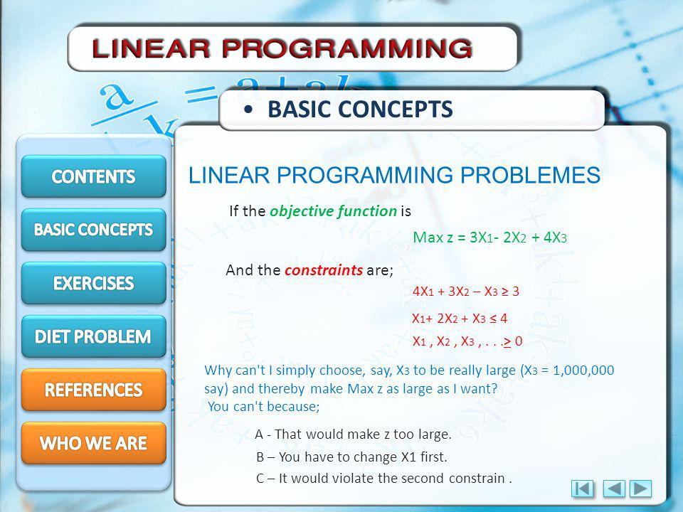 LINEAR PROGRAMMING PROBLEMES BASIC CONCEPTS If the objective function is And the constraints are; 4X 1 + 3X 2 – X 3 3 Max z = 3X 1 - 2X 2 + 4X 3 X 1 + 2X 2 + X 3 4 X 1, X 2, X 3,...> 0 Why can t I simply choose, say, X 3 to be really large (X 3 = 1,000,000 say) and thereby make Max z as large as I want.