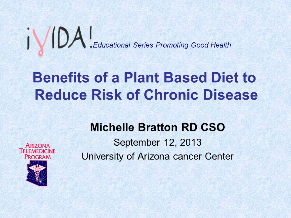 Benefits of a Plant Based Diet to Reduce Risk of Chronic Disease Michelle Bratton RD CSO September 12, 2013 University of Arizona cancer Center Educat