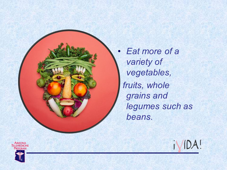Eat more of a variety of vegetables, fruits, whole grains and legumes such as beans.