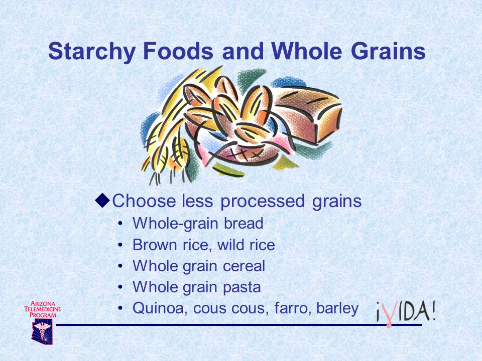 Starchy Foods and Whole Grains Choose less processed grains Whole-grain bread Brown rice, wild rice Whole grain cereal Whole grain pasta Quinoa, cous