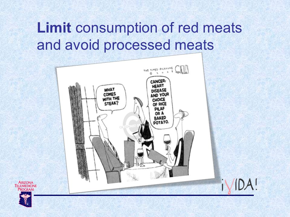 Limit consumption of red meats and avoid processed meats