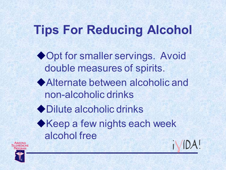 Tips For Reducing Alcohol Opt for smaller servings. Avoid double measures of spirits. Alternate between alcoholic and non-alcoholic drinks Dilute alco