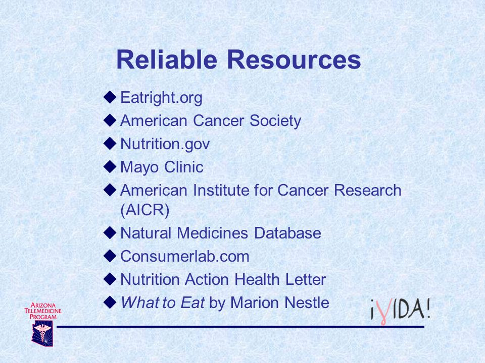Reliable Resources Eatright.org American Cancer Society Nutrition.gov Mayo Clinic American Institute for Cancer Research (AICR) Natural Medicines Data