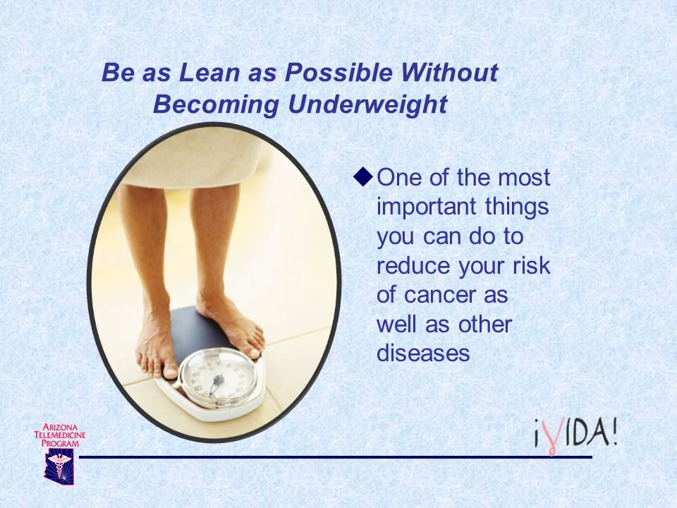 Be as Lean as Possible Without Becoming Underweight One of the most important things you can do to reduce your risk of cancer as well as other disease