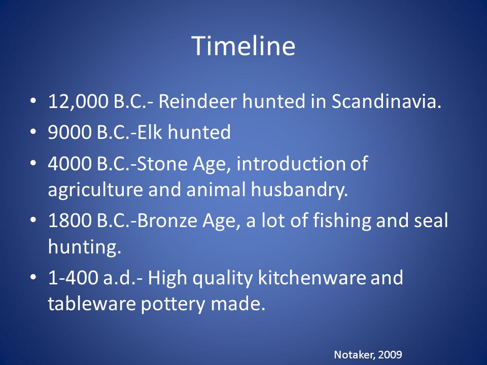 Timeline 12,000 B.C.- Reindeer hunted in Scandinavia. 9000 B.C.-Elk hunted 4000 B.C.-Stone Age, introduction of agriculture and animal husbandry. 1800