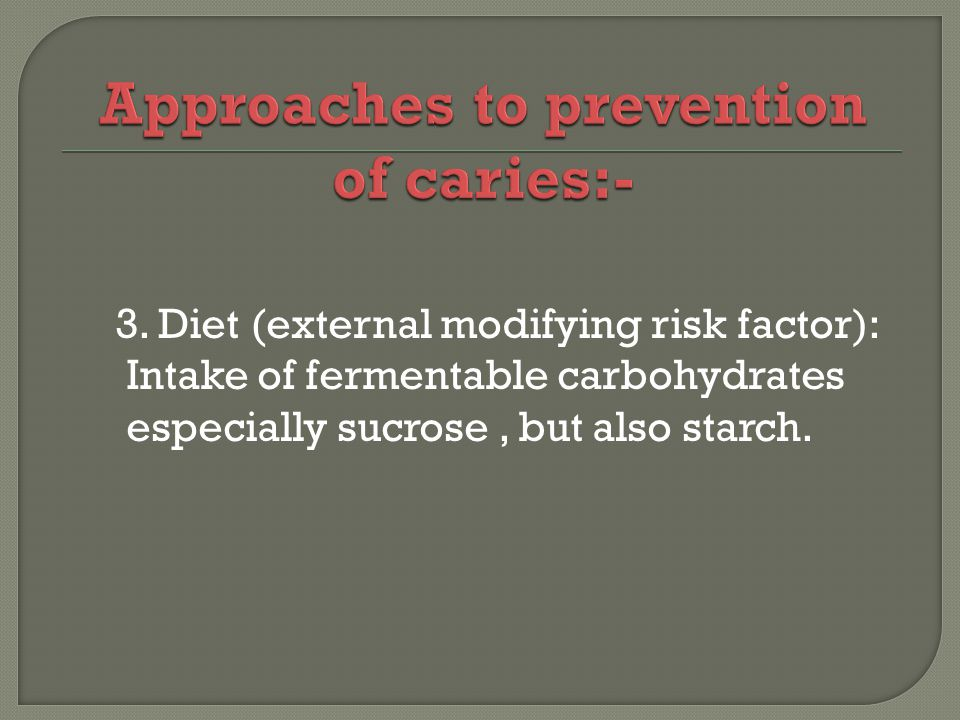 3. Diet (external modifying risk factor): Intake of fermentable carbohydrates especially sucrose, but also starch.