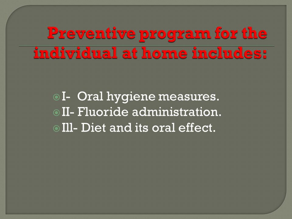 I- Oral hygiene measures. II- Fluoride administration. Ill- Diet and its oral effect.