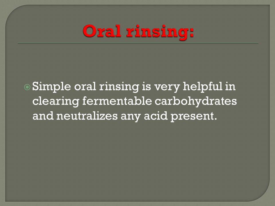 Simple oral rinsing is very helpful in clearing fermentable carbohydrates and neutralizes any acid present.