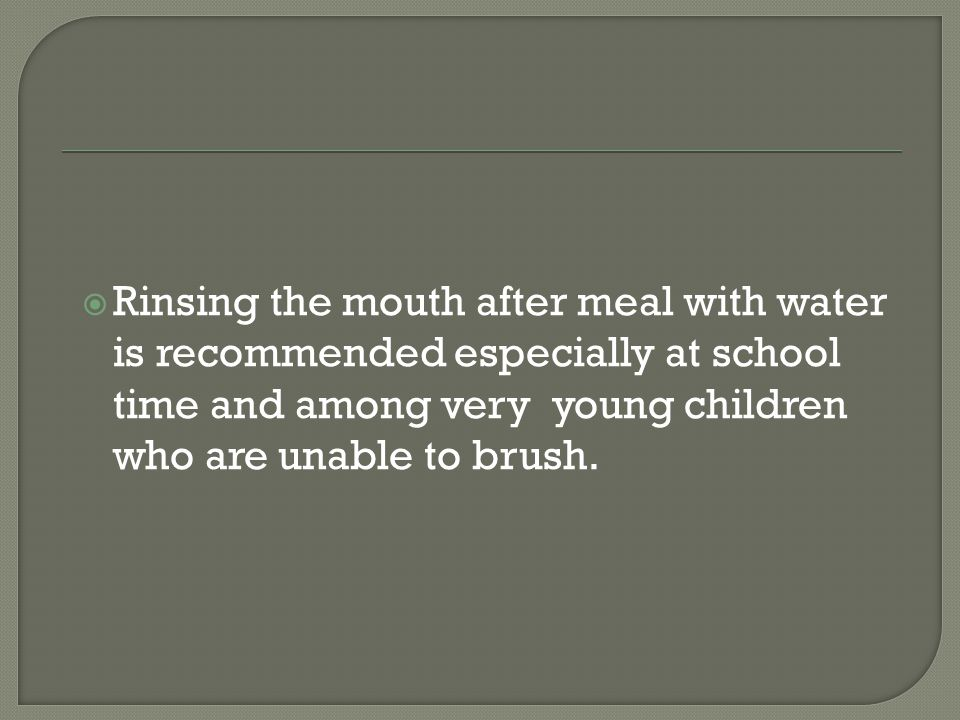 Rinsing the mouth after meal with water is recommended especially at school time and among very young children who are unable to brush.