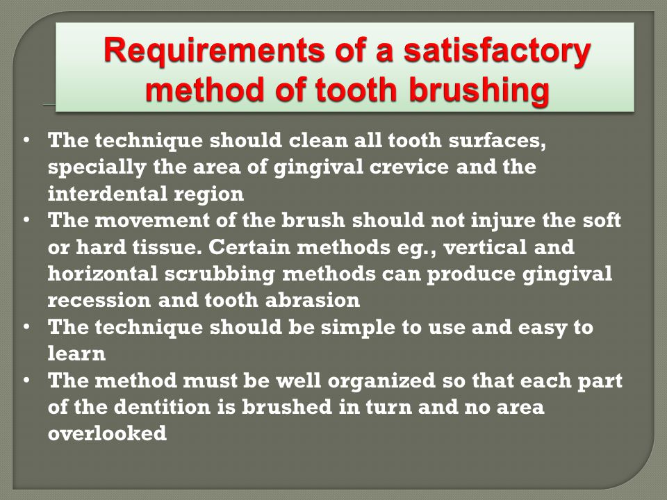 The technique should clean all tooth surfaces, specially the area of gingival crevice and the interdental region The movement of the brush should not injure the soft or hard tissue.