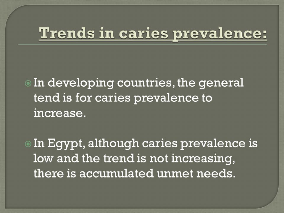 In developing countries, the general tend is for caries prevalence to increase.