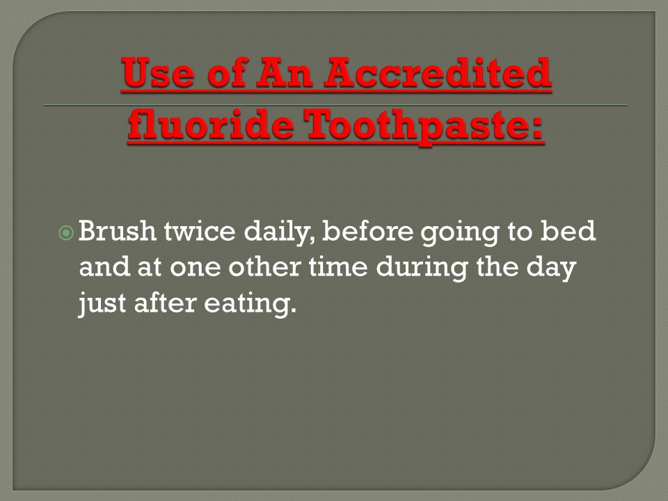 Brush twice daily, before going to bed and at one other time during the day just after eating.