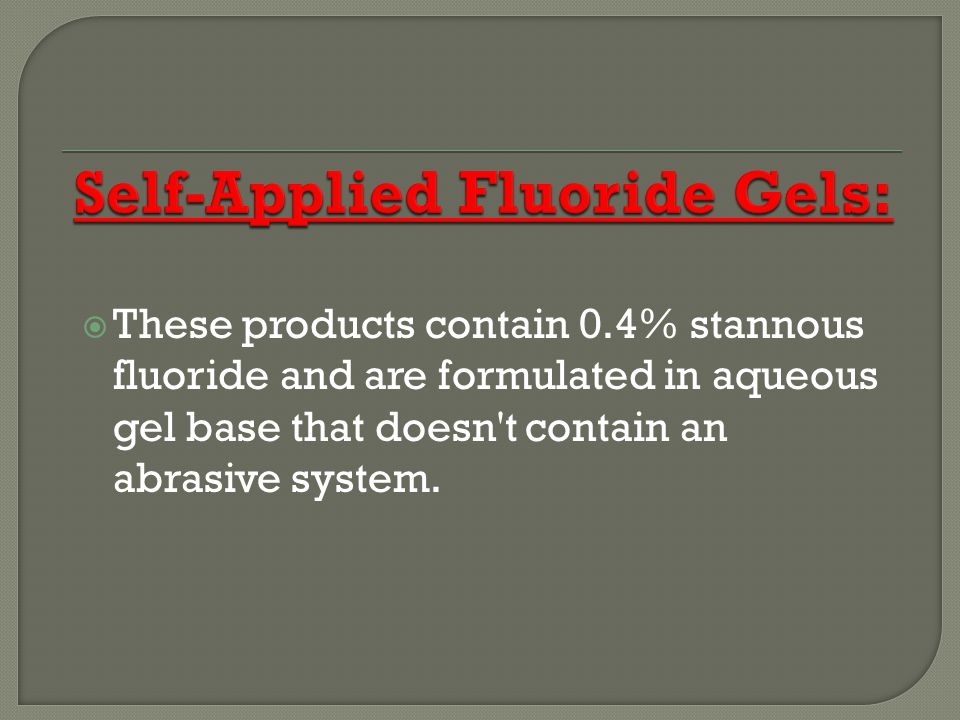 These products contain 0.4% stannous fluoride and are formulated in aqueous gel base that doesn t contain an abrasive system.