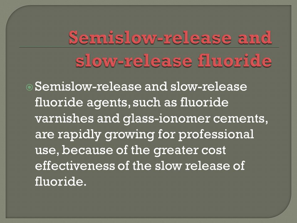 Semislow-release and slow-release fluoride agents, such as fluoride varnishes and glass-ionomer cements, are rapidly growing for professional use, because of the greater cost effectiveness of the slow release of fluoride.