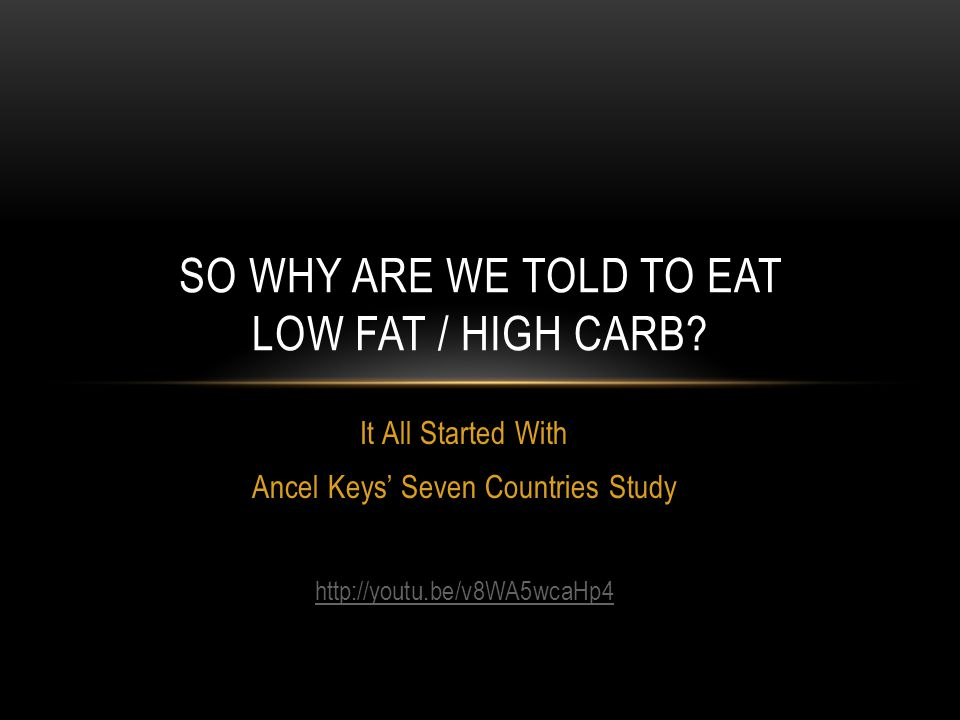 It All Started With Ancel Keys Seven Countries Study http://youtu.be/v8WA5wcaHp4 SO WHY ARE WE TOLD TO EAT LOW FAT / HIGH CARB?