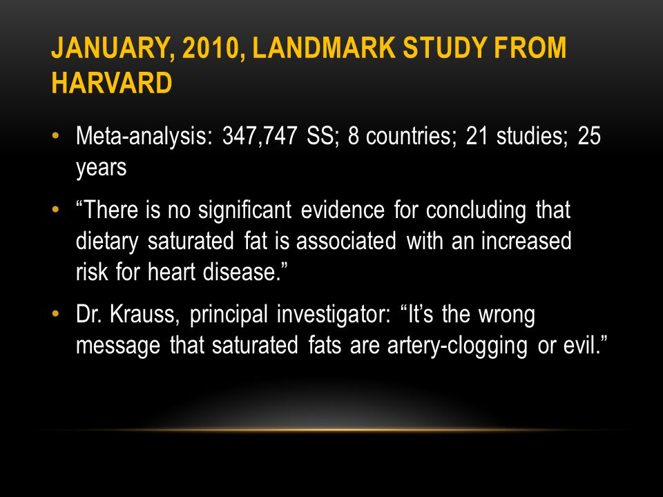 JANUARY, 2010, LANDMARK STUDY FROM HARVARD Meta-analysis: 347,747 SS; 8 countries; 21 studies; 25 years There is no significant evidence for concluding that dietary saturated fat is associated with an increased risk for heart disease.