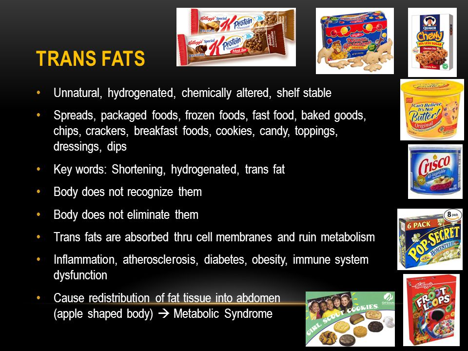 TRANS FATS Unnatural, hydrogenated, chemically altered, shelf stable Spreads, packaged foods, frozen foods, fast food, baked goods, chips, crackers, breakfast foods, cookies, candy, toppings, dressings, dips Key words: Shortening, hydrogenated, trans fat Body does not recognize them Body does not eliminate them Trans fats are absorbed thru cell membranes and ruin metabolism Inflammation, atherosclerosis, diabetes, obesity, immune system dysfunction Cause redistribution of fat tissue into abdomen (apple shaped body) Metabolic Syndrome
