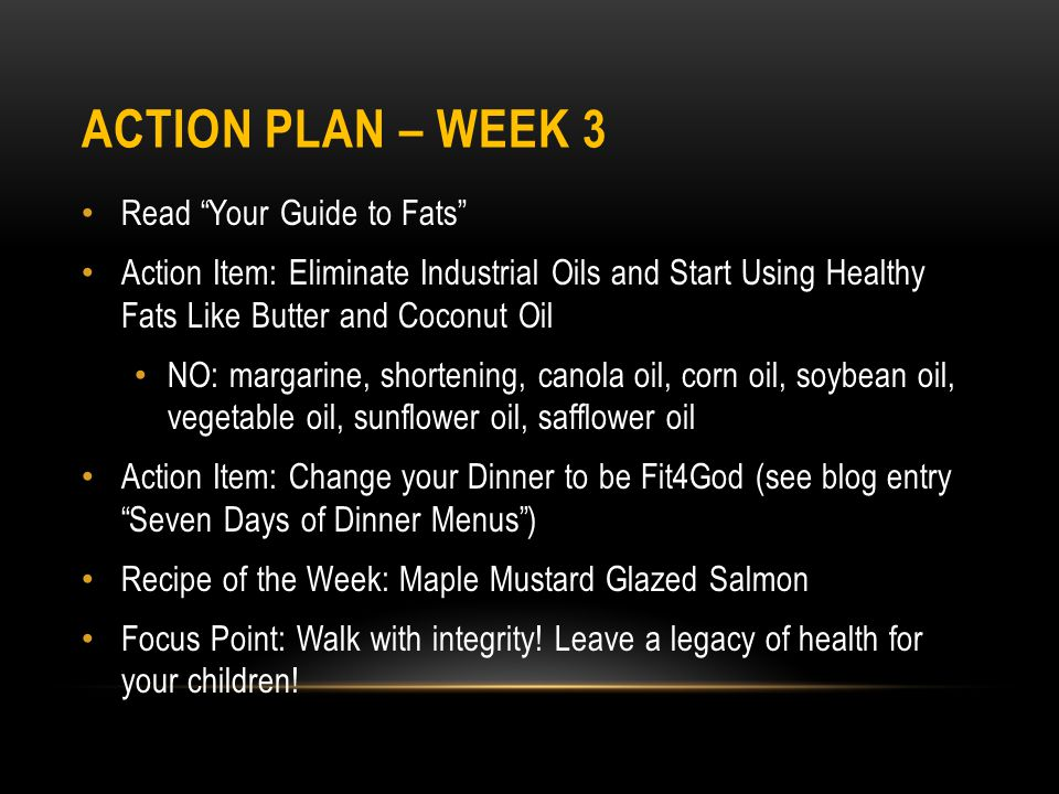 ACTION PLAN – WEEK 3 Read Your Guide to Fats Action Item: Eliminate Industrial Oils and Start Using Healthy Fats Like Butter and Coconut Oil NO: margarine, shortening, canola oil, corn oil, soybean oil, vegetable oil, sunflower oil, safflower oil Action Item: Change your Dinner to be Fit4God (see blog entry Seven Days of Dinner Menus) Recipe of the Week: Maple Mustard Glazed Salmon Focus Point: Walk with integrity.