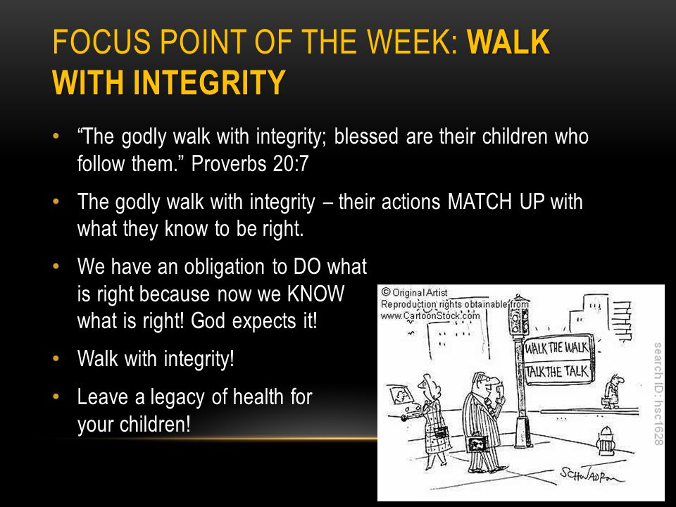 WALK WITH INTEGRITY FOCUS POINT OF THE WEEK: WALK WITH INTEGRITY The godly walk with integrity; blessed are their children who follow them.