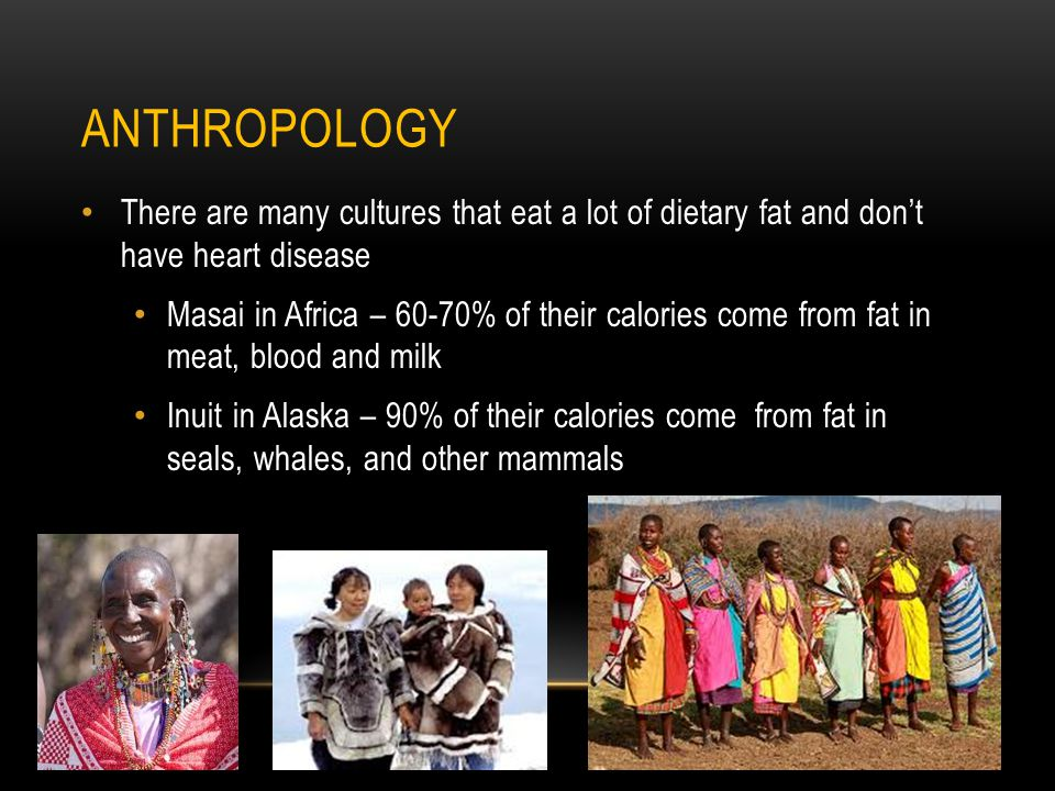 ANTHROPOLOGY There are many cultures that eat a lot of dietary fat and dont have heart disease Masai in Africa – 60-70% of their calories come from fat in meat, blood and milk Inuit in Alaska – 90% of their calories come from fat in seals, whales, and other mammals