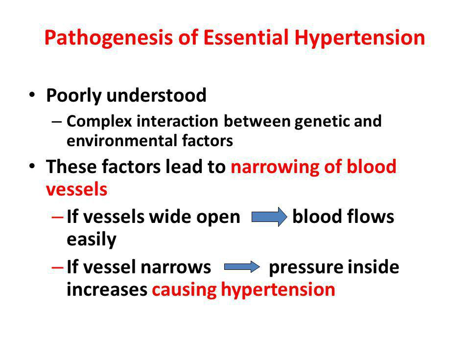 Pathogenesis of Essential Hypertension Poorly understood – Complex interaction between genetic and environmental factors These factors lead to narrowing of blood vessels – If vessels wide open blood flows easily – If vessel narrows pressure inside increases causing hypertension