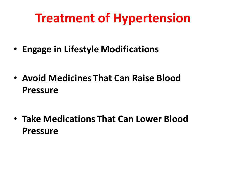 Treatment of Hypertension Engage in Lifestyle Modifications Avoid Medicines That Can Raise Blood Pressure Take Medications That Can Lower Blood Pressure